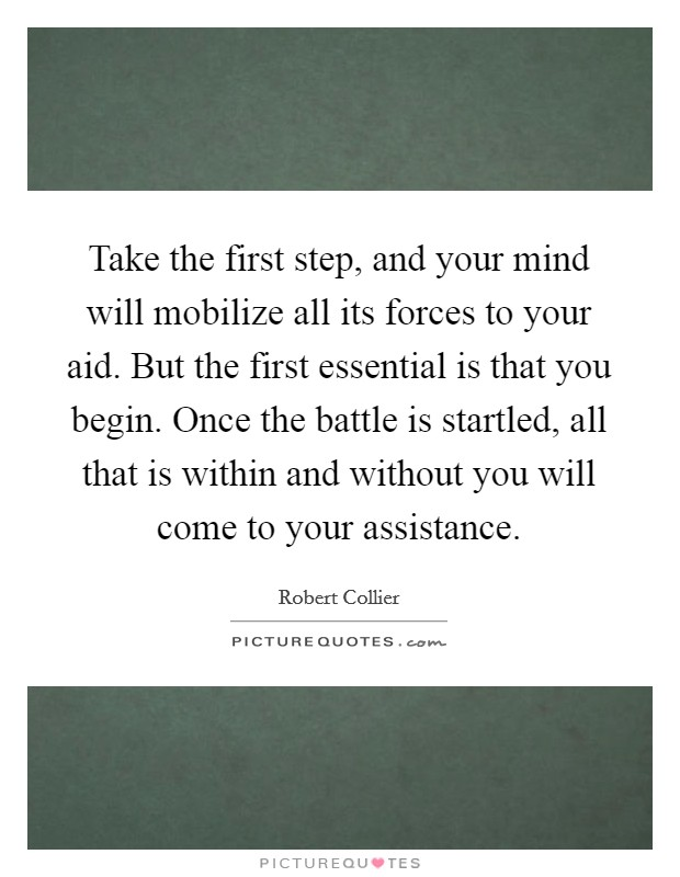 Take the first step, and your mind will mobilize all its forces to your aid. But the first essential is that you begin. Once the battle is startled, all that is within and without you will come to your assistance Picture Quote #1