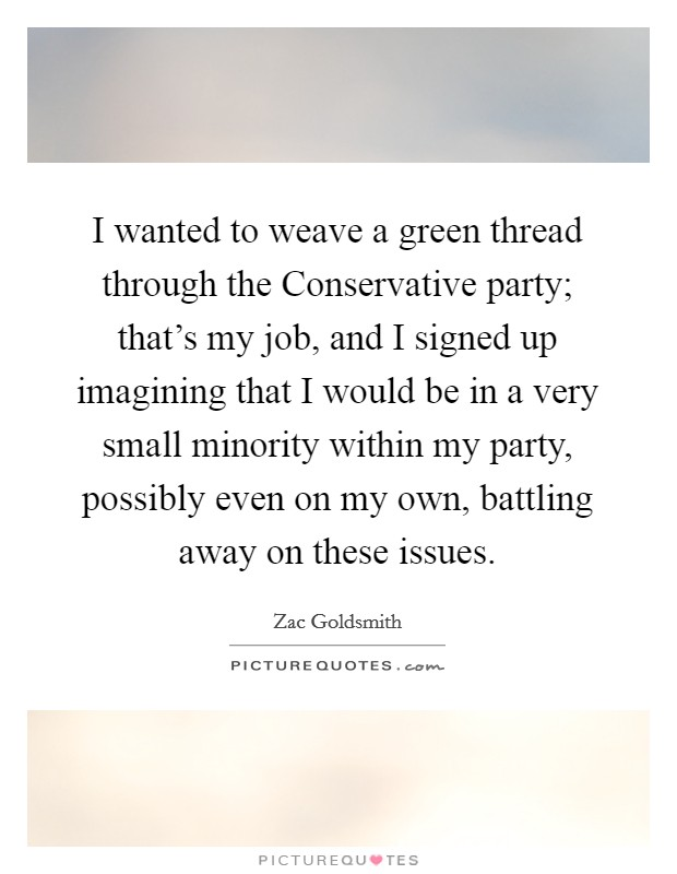 I wanted to weave a green thread through the Conservative party; that's my job, and I signed up imagining that I would be in a very small minority within my party, possibly even on my own, battling away on these issues Picture Quote #1