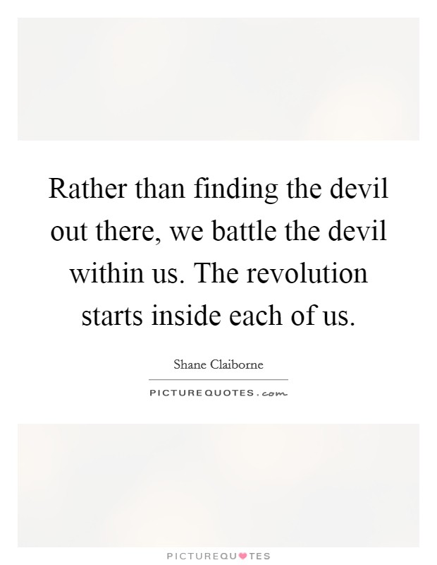 Rather than finding the devil out there, we battle the devil within us. The revolution starts inside each of us Picture Quote #1