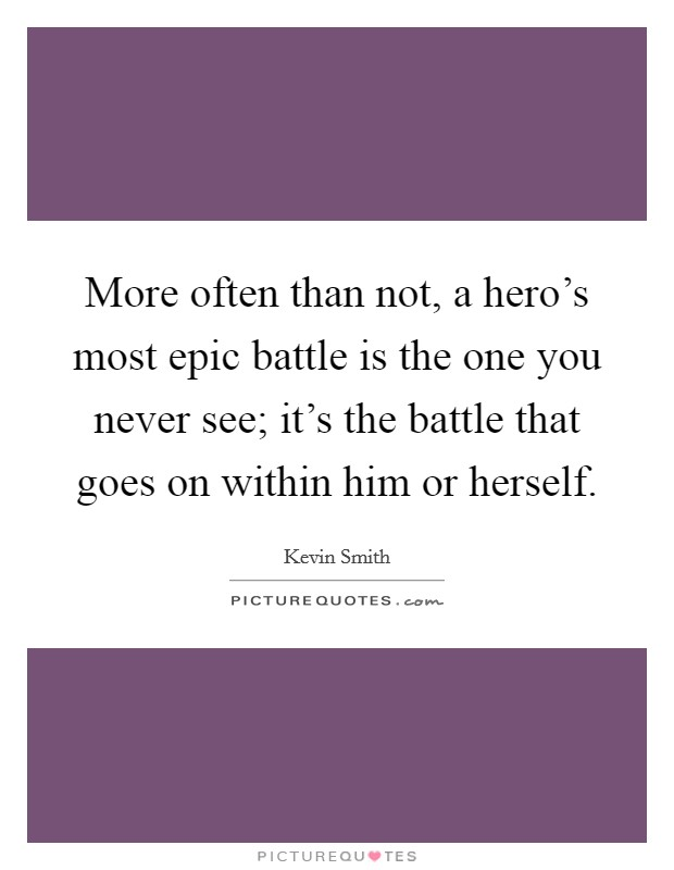 More often than not, a hero's most epic battle is the one you never see; it's the battle that goes on within him or herself Picture Quote #1