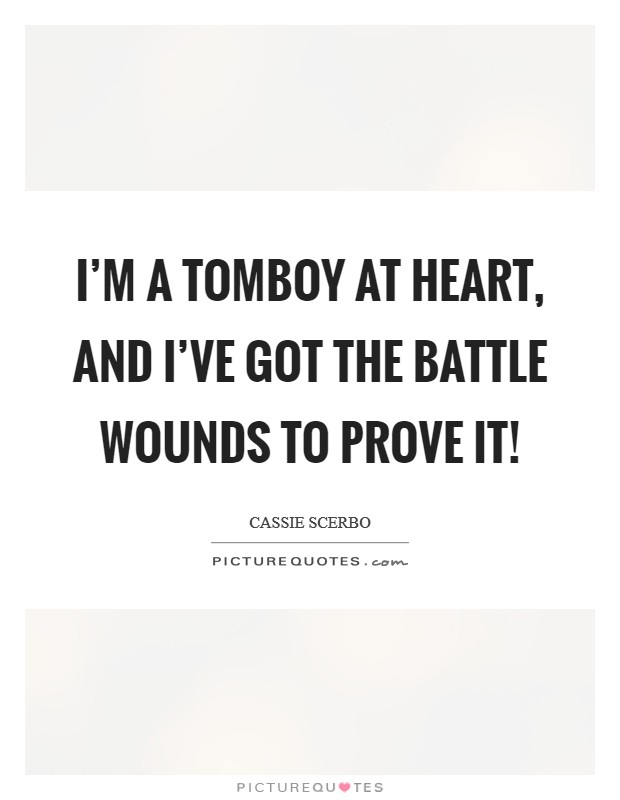 I'm a tomboy at heart, and I've got the battle wounds to prove it! Picture Quote #1