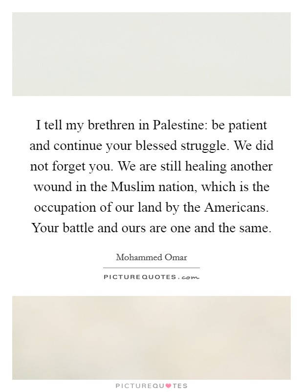 I tell my brethren in Palestine: be patient and continue your blessed struggle. We did not forget you. We are still healing another wound in the Muslim nation, which is the occupation of our land by the Americans. Your battle and ours are one and the same Picture Quote #1