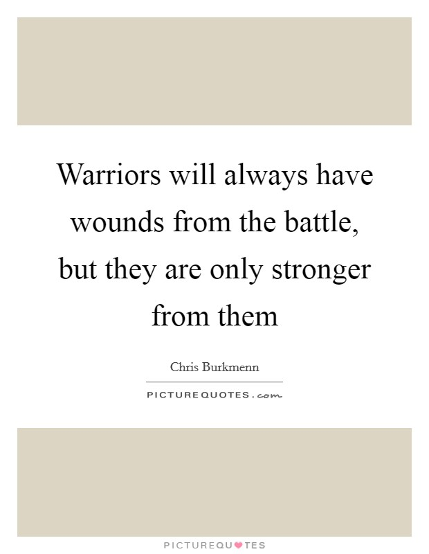 Warriors will always have wounds from the battle, but they are only stronger from them Picture Quote #1