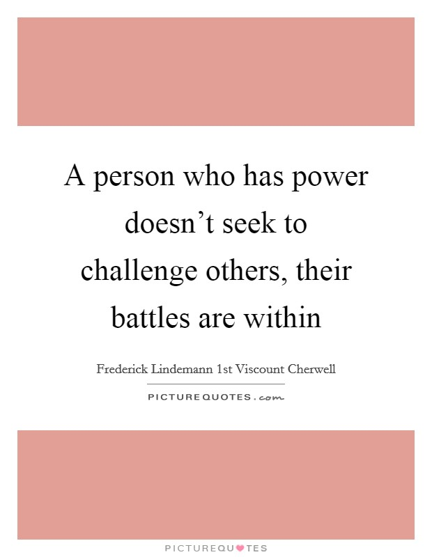 A person who has power doesn't seek to challenge others, their battles are within Picture Quote #1