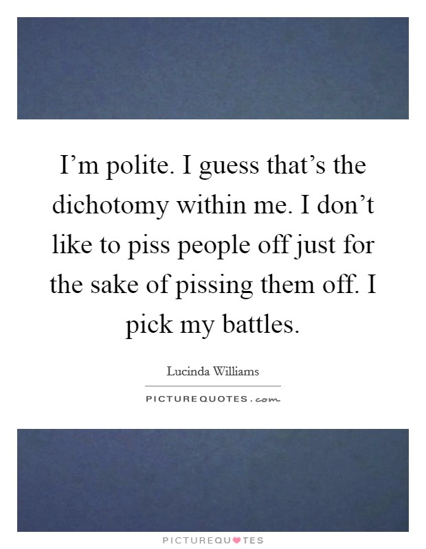 I'm polite. I guess that's the dichotomy within me. I don't like to piss people off just for the sake of pissing them off. I pick my battles Picture Quote #1