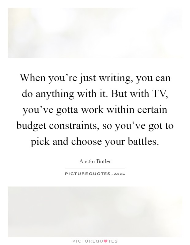 When you're just writing, you can do anything with it. But with TV, you've gotta work within certain budget constraints, so you've got to pick and choose your battles Picture Quote #1