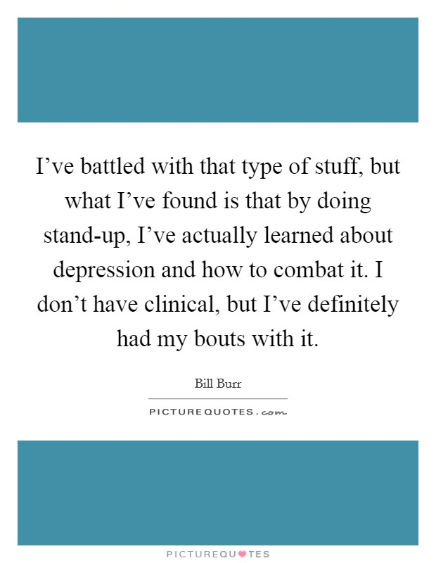 I've battled with that type of stuff, but what I've found is that by doing stand-up, I've actually learned about depression and how to combat it. I don't have clinical, but I've definitely had my bouts with it Picture Quote #1