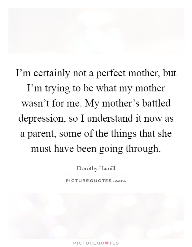 I'm certainly not a perfect mother, but I'm trying to be what my mother wasn't for me. My mother's battled depression, so I understand it now as a parent, some of the things that she must have been going through Picture Quote #1