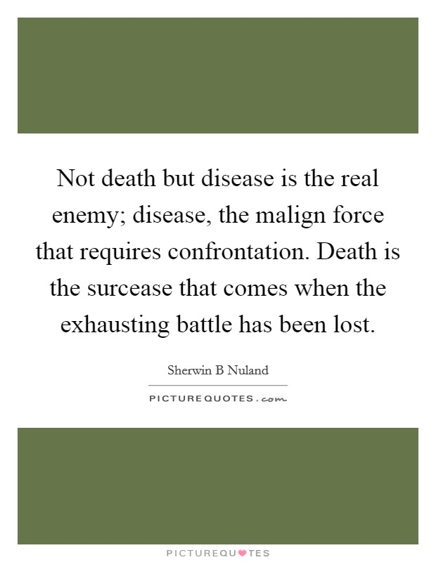 Not death but disease is the real enemy; disease, the malign force that requires confrontation. Death is the surcease that comes when the exhausting battle has been lost Picture Quote #1