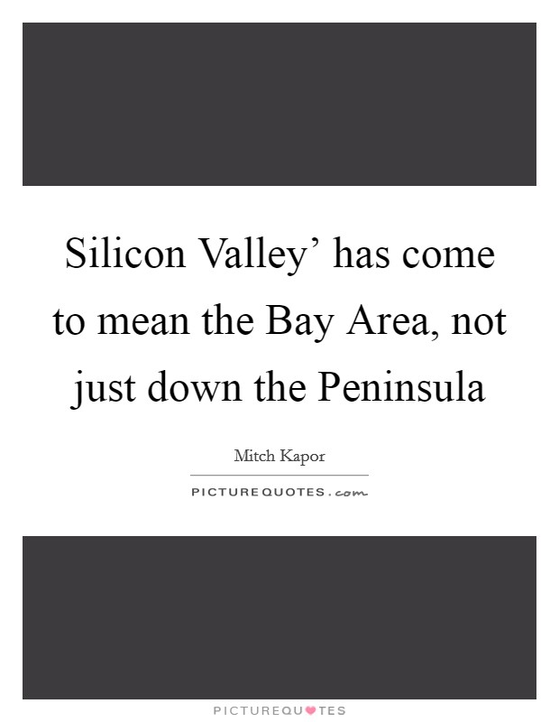 Silicon Valley' has come to mean the Bay Area, not just down the Peninsula Picture Quote #1