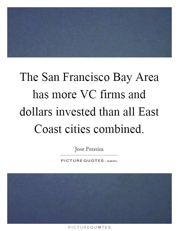The San Francisco Bay Area has more VC firms and dollars invested than all East Coast cities combined Picture Quote #1
