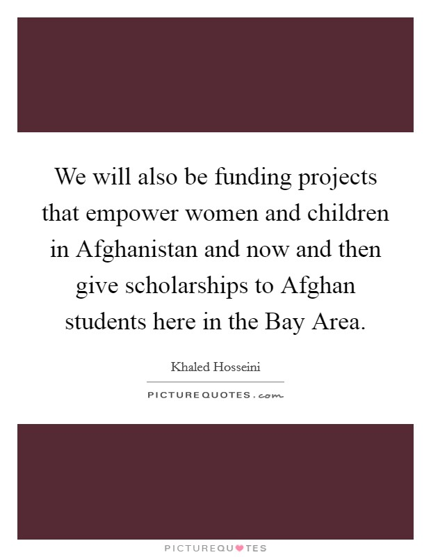 We will also be funding projects that empower women and children in Afghanistan and now and then give scholarships to Afghan students here in the Bay Area Picture Quote #1