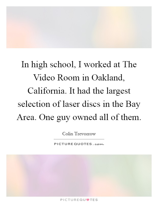 In high school, I worked at The Video Room in Oakland, California. It had the largest selection of laser discs in the Bay Area. One guy owned all of them Picture Quote #1