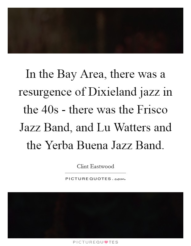 In the Bay Area, there was a resurgence of Dixieland jazz in the  40s - there was the Frisco Jazz Band, and Lu Watters and the Yerba Buena Jazz Band Picture Quote #1