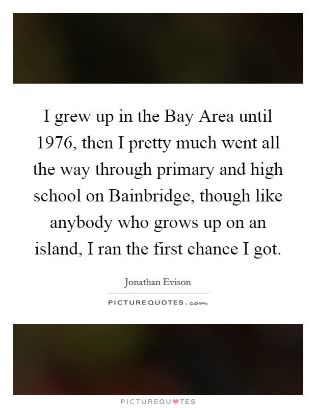 I grew up in the Bay Area until 1976, then I pretty much went all the way through primary and high school on Bainbridge, though like anybody who grows up on an island, I ran the first chance I got Picture Quote #1