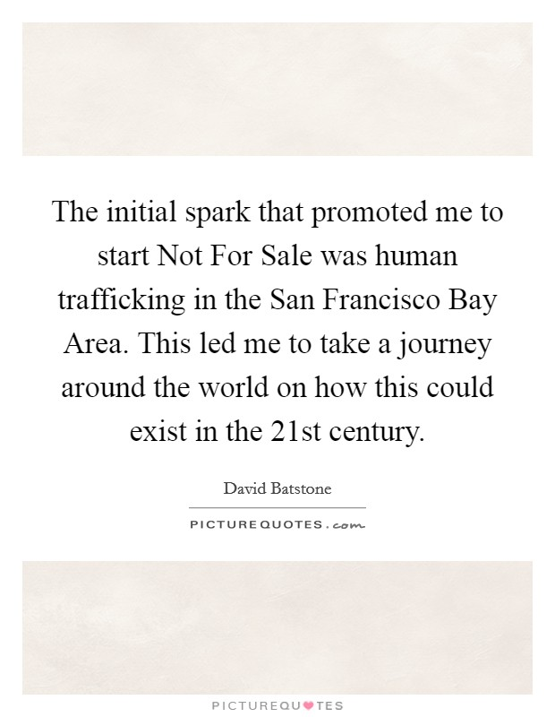 The initial spark that promoted me to start Not For Sale was human trafficking in the San Francisco Bay Area. This led me to take a journey around the world on how this could exist in the 21st century Picture Quote #1