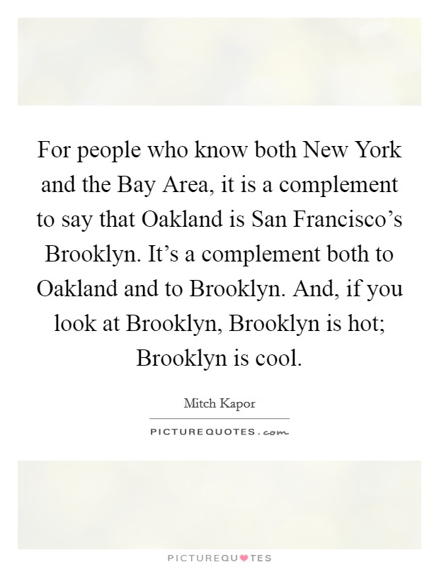 For people who know both New York and the Bay Area, it is a complement to say that Oakland is San Francisco's Brooklyn. It's a complement both to Oakland and to Brooklyn. And, if you look at Brooklyn, Brooklyn is hot; Brooklyn is cool Picture Quote #1