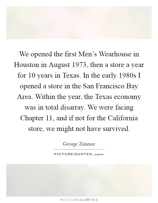 We opened the first Men's Wearhouse in Houston in August 1973, then a store a year for 10 years in Texas. In the early 1980s I opened a store in the San Francisco Bay Area. Within the year, the Texas economy was in total disarray. We were facing Chapter 11, and if not for the California store, we might not have survived Picture Quote #1