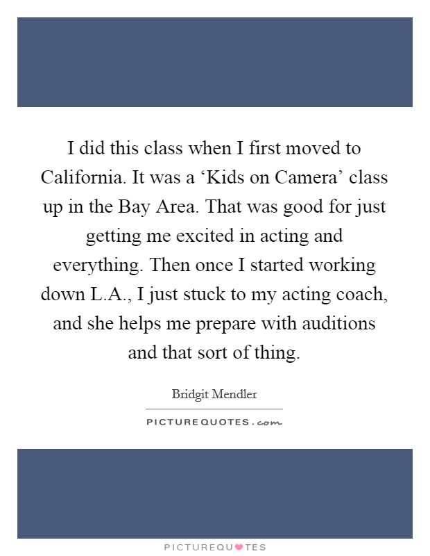 I did this class when I first moved to California. It was a 'Kids on Camera' class up in the Bay Area. That was good for just getting me excited in acting and everything. Then once I started working down L.A., I just stuck to my acting coach, and she helps me prepare with auditions and that sort of thing Picture Quote #1