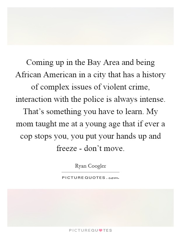 Coming up in the Bay Area and being African American in a city that has a history of complex issues of violent crime, interaction with the police is always intense. That's something you have to learn. My mom taught me at a young age that if ever a cop stops you, you put your hands up and freeze - don't move Picture Quote #1