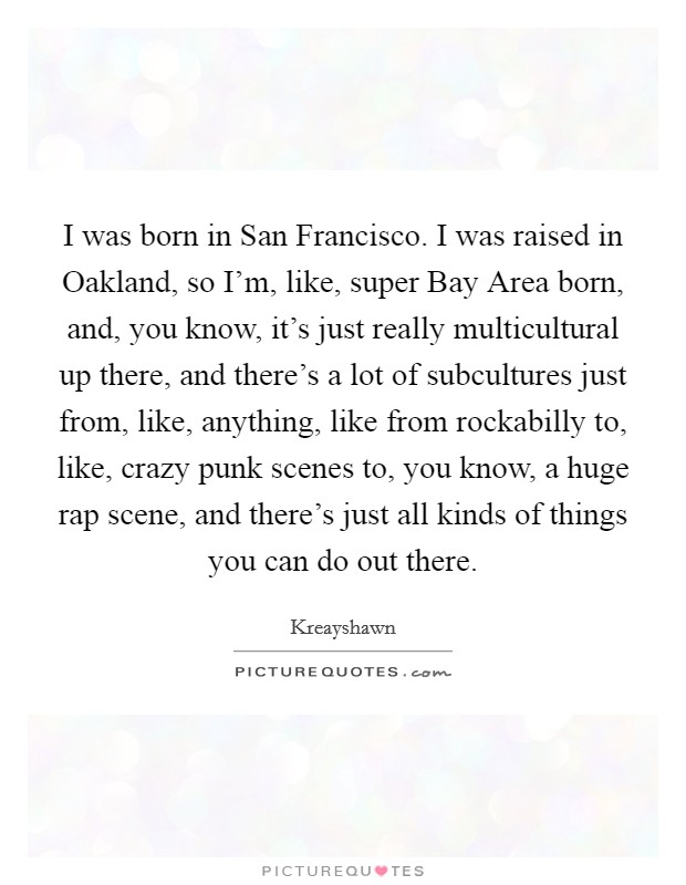 I was born in San Francisco. I was raised in Oakland, so I'm, like, super Bay Area born, and, you know, it's just really multicultural up there, and there's a lot of subcultures just from, like, anything, like from rockabilly to, like, crazy punk scenes to, you know, a huge rap scene, and there's just all kinds of things you can do out there Picture Quote #1