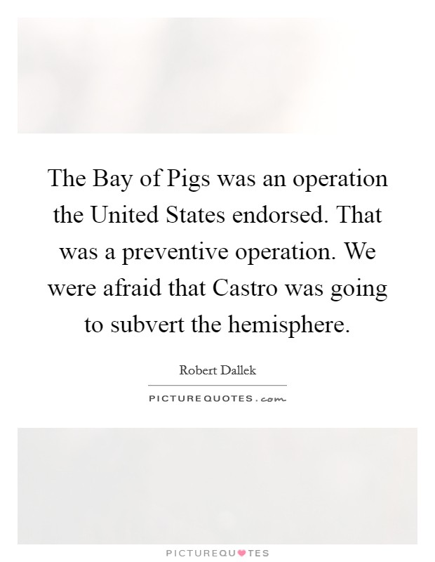 The Bay of Pigs was an operation the United States endorsed. That was a preventive operation. We were afraid that Castro was going to subvert the hemisphere Picture Quote #1