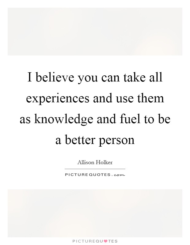 I believe you can take all experiences and use them as knowledge and fuel to be a better person Picture Quote #1