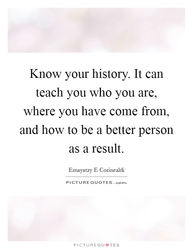 Know your history. It can teach you who you are, where you have come from, and how to be a better person as a result Picture Quote #1