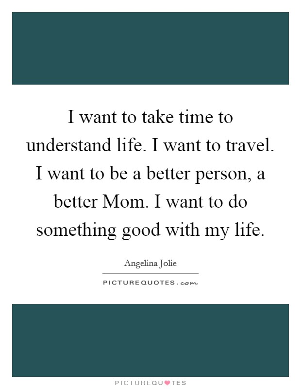 I want to take time to understand life. I want to travel. I want to be a better person, a better Mom. I want to do something good with my life Picture Quote #1