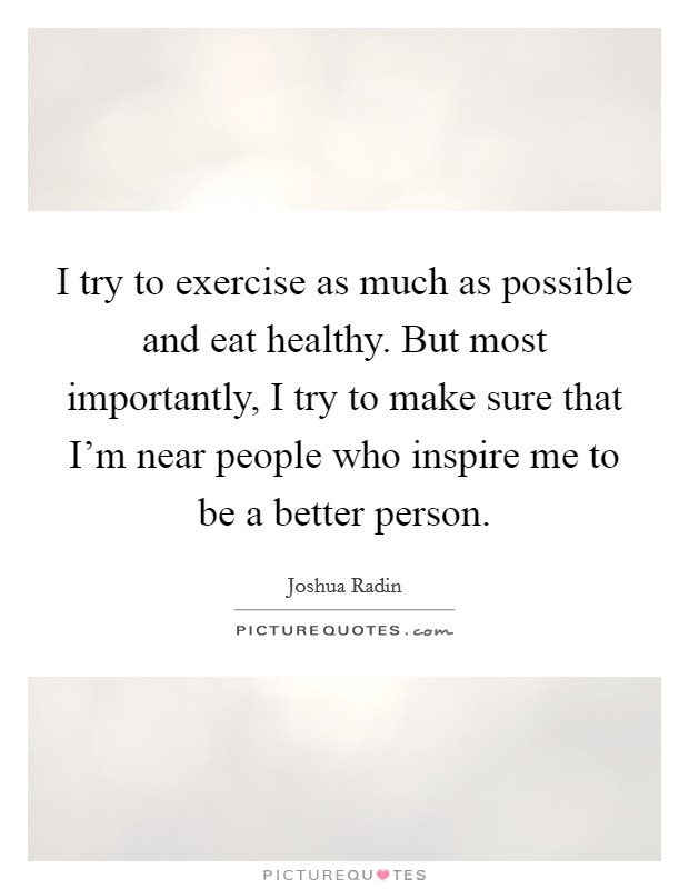 I try to exercise as much as possible and eat healthy. But most importantly, I try to make sure that I'm near people who inspire me to be a better person Picture Quote #1