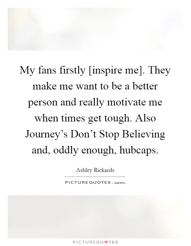 My fans firstly [inspire me]. They make me want to be a better person and really motivate me when times get tough. Also Journey's Don't Stop Believing and, oddly enough, hubcaps Picture Quote #1