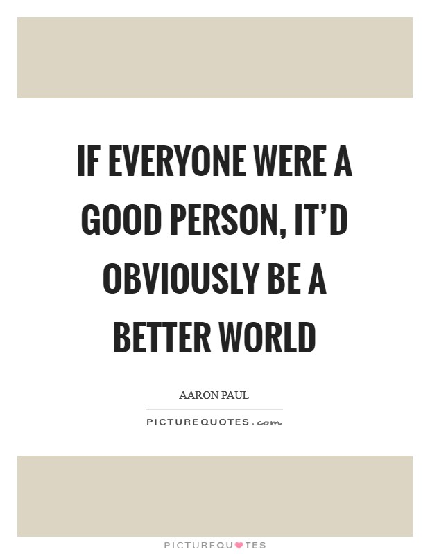 If everyone were a good person, it'd obviously be a better world Picture Quote #1