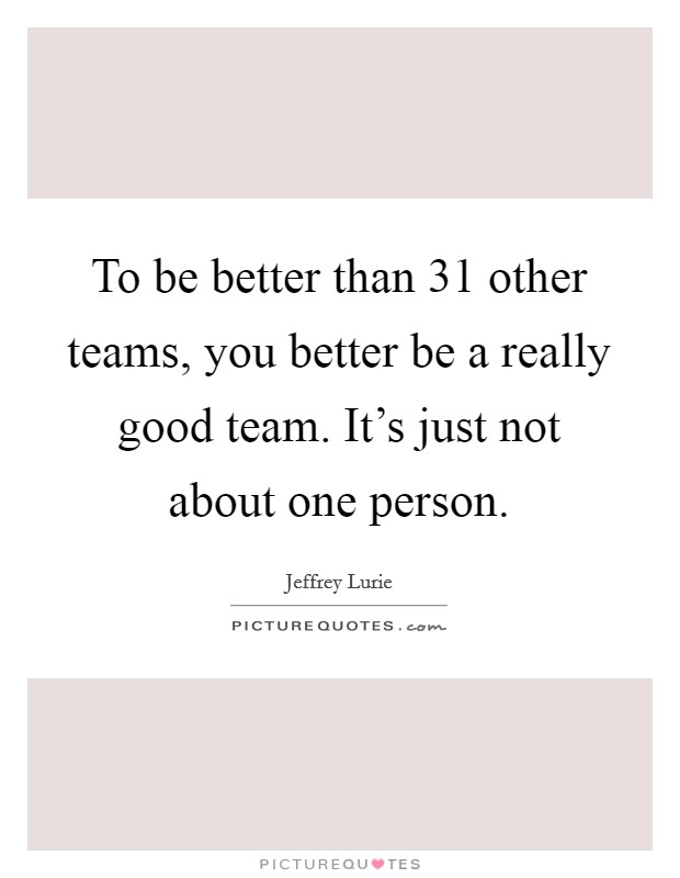 To be better than 31 other teams, you better be a really good team. It's just not about one person Picture Quote #1