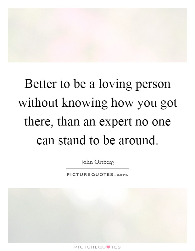 Better to be a loving person without knowing how you got there, than an expert no one can stand to be around Picture Quote #1