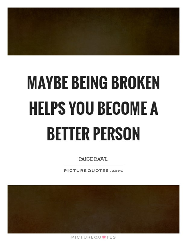 Maybe being broken helps you become a better person Picture Quote #1