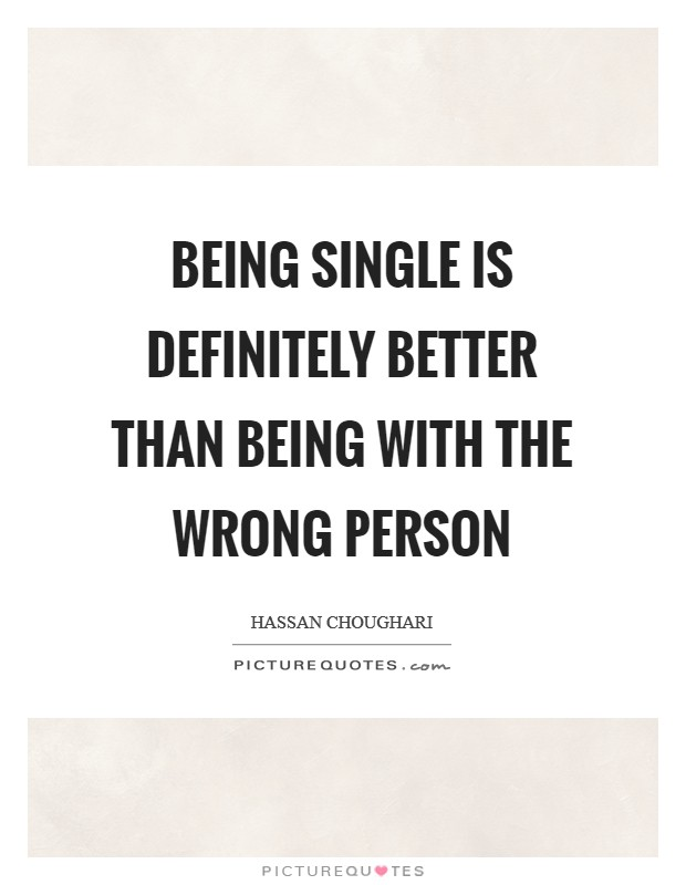 Being single is definitely better than being with the wrong ...
