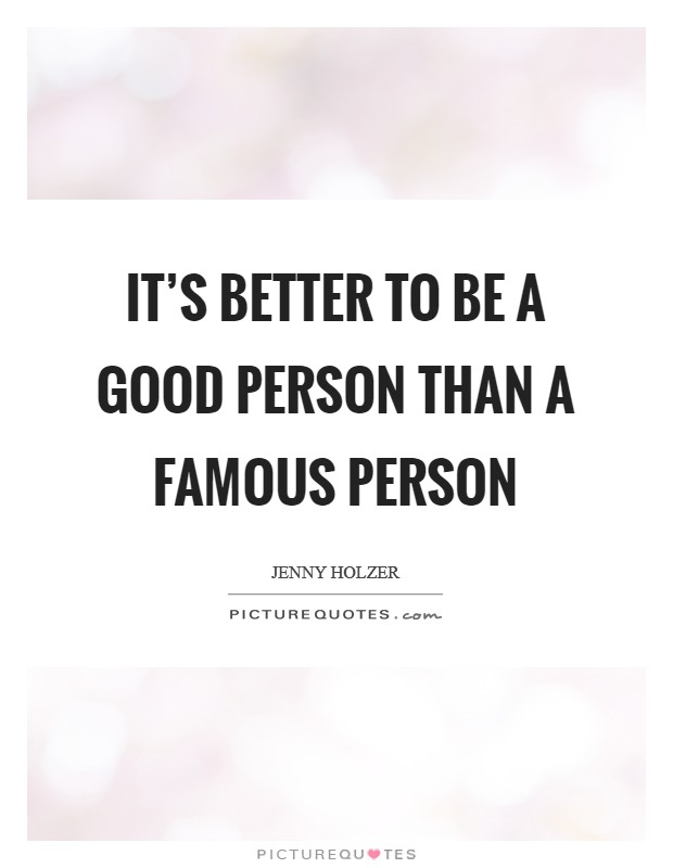 It's better to be a good person than a famous person Picture Quote #1