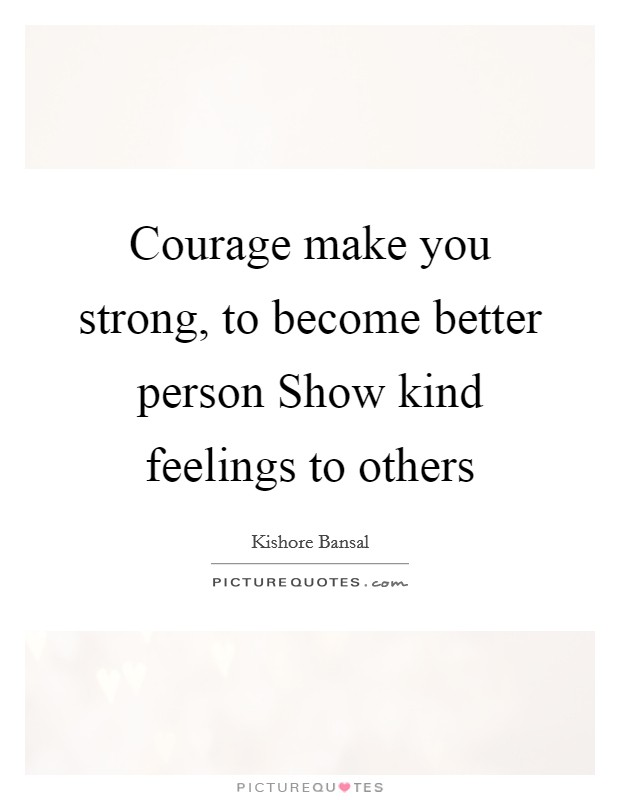 Courage make you strong, to become better person Show kind feelings to others Picture Quote #1
