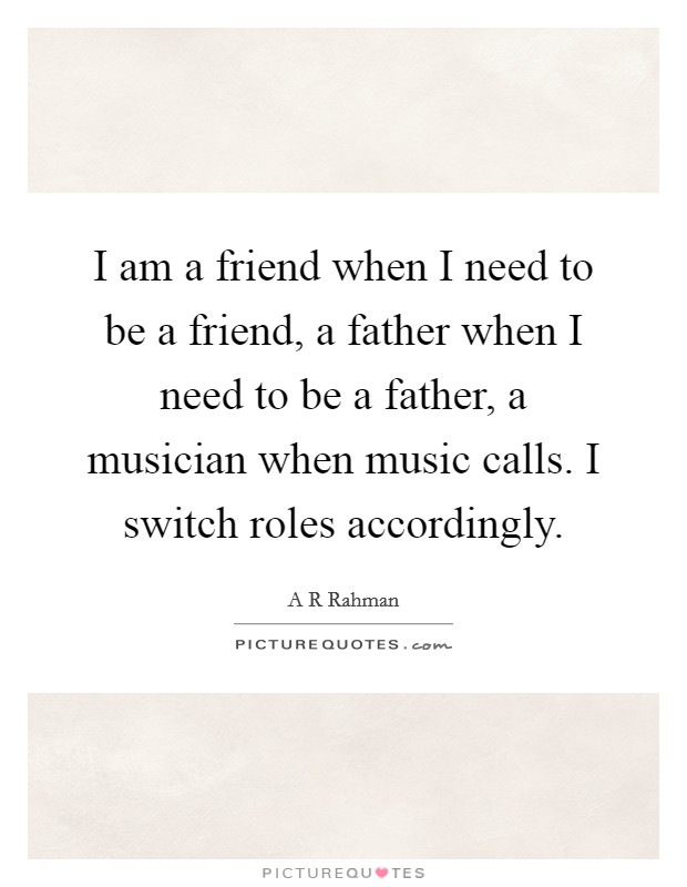 I am a friend when I need to be a friend, a father when I need to be a father, a musician when music calls. I switch roles accordingly Picture Quote #1