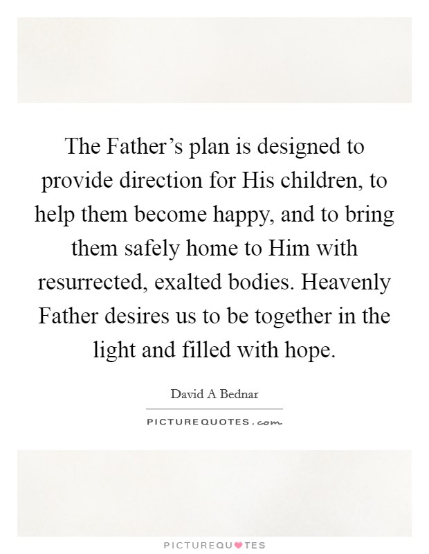 The Father's plan is designed to provide direction for His children, to help them become happy, and to bring them safely home to Him with resurrected, exalted bodies. Heavenly Father desires us to be together in the light and filled with hope Picture Quote #1