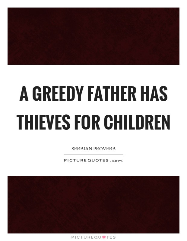 A greedy father has thieves for children Picture Quote #1