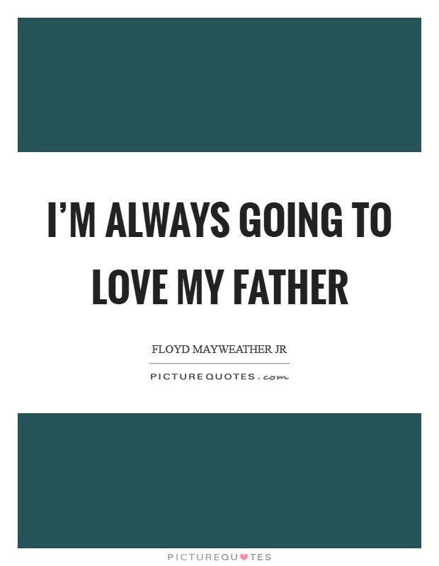 I'm always going to love my father Picture Quote #1