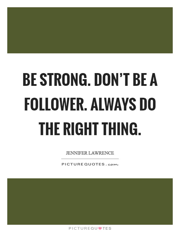 Be strong. Don't be a follower. Always do the right thing Picture Quote #1