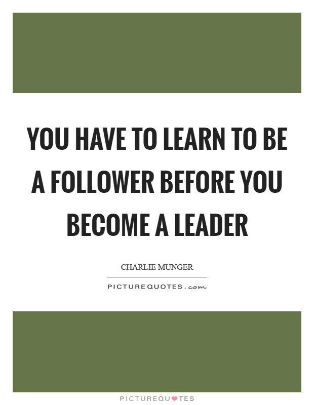 You have to learn to be a follower before you become a leader Picture Quote #1