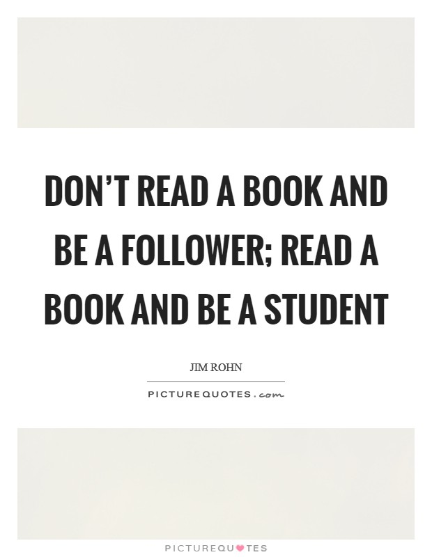Don't read a book and be a follower; read a book and be a student Picture Quote #1