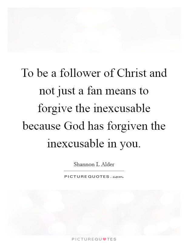 To be a follower of Christ and not just a fan means to forgive the inexcusable because God has forgiven the inexcusable in you Picture Quote #1