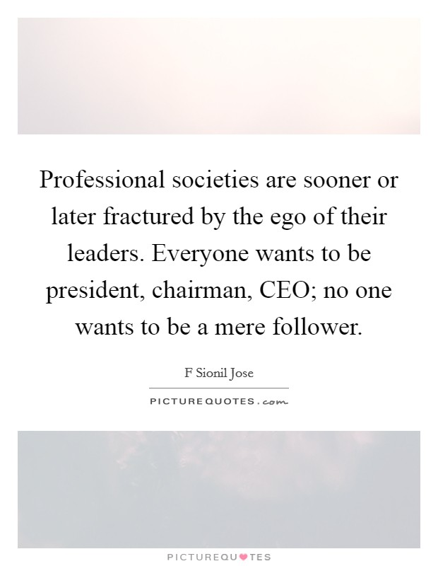 Professional societies are sooner or later fractured by the ego of their leaders. Everyone wants to be president, chairman, CEO; no one wants to be a mere follower Picture Quote #1