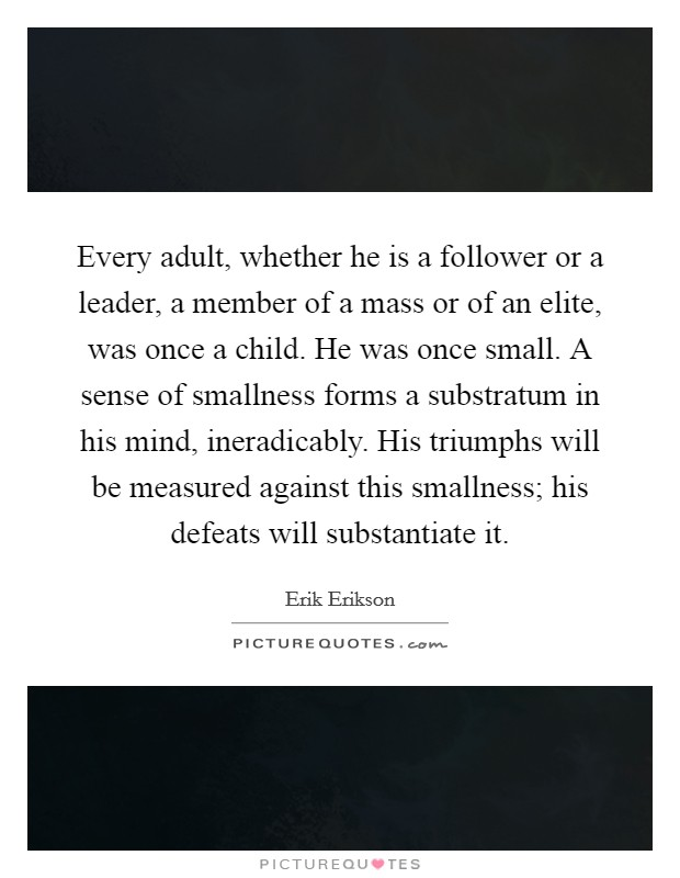Every adult, whether he is a follower or a leader, a member of a mass or of an elite, was once a child. He was once small. A sense of smallness forms a substratum in his mind, ineradicably. His triumphs will be measured against this smallness; his defeats will substantiate it Picture Quote #1