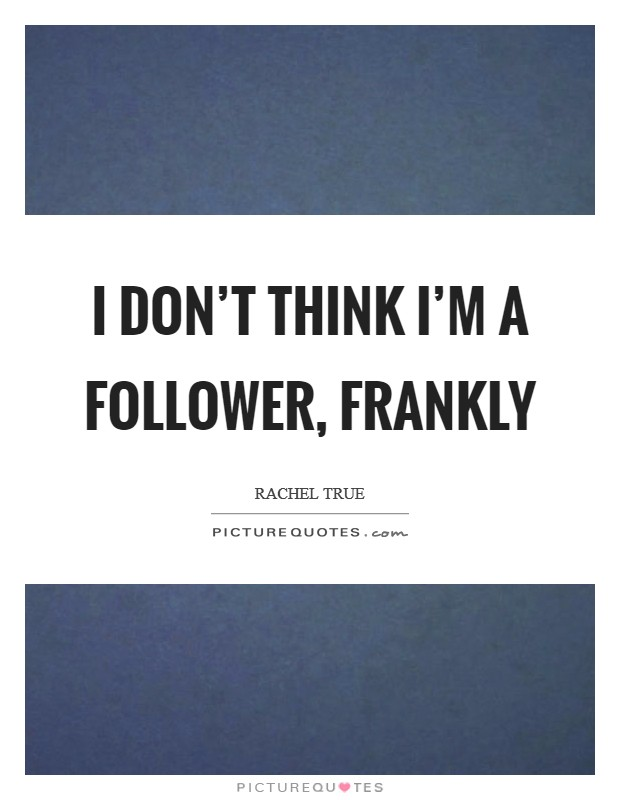 I don't think I'm a follower, frankly Picture Quote #1