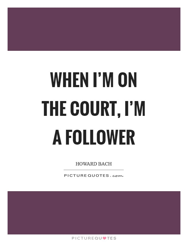 When I'm on the court, I'm a follower Picture Quote #1